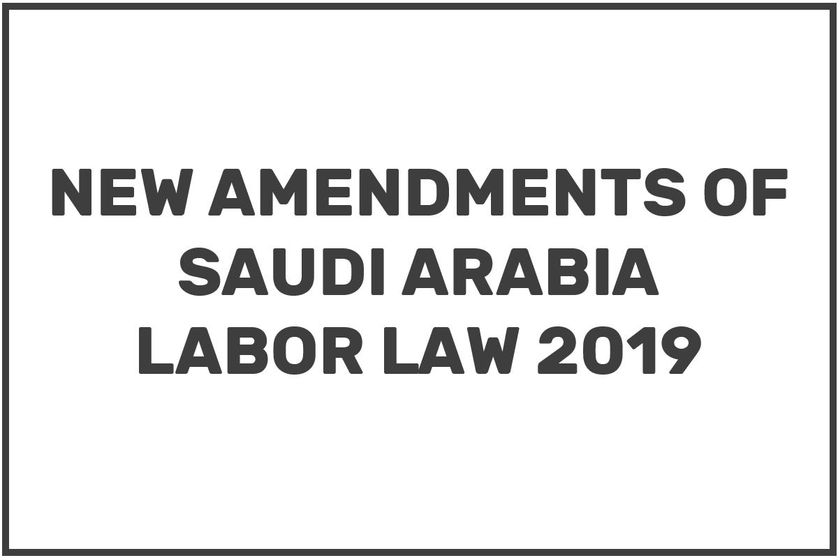 NEW CHANGES OF LABOR LAW SAUDI ARABIA, AMENDMENTS 2019,  SAUDI LABOR LAW 2019